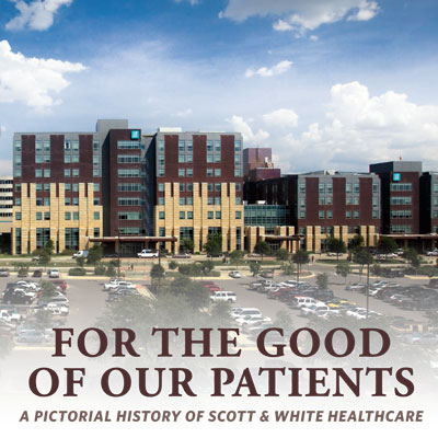 For the Good of Our Patients: A Pictorial History of Scott & White Healthcare