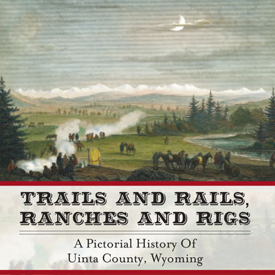 Trails and Rails, Ranches and Rigs: A Pictorial History of Uinta County, Wyoming