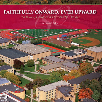 Faithfully onward, Ever Upward: 150 Years of Concordia University Chicago